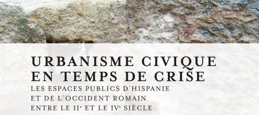 """Urbanisme civique en temps de """"crise"""". Les espaces publics dans les villes d'Hispanie et de l'Occident Romain entre le II et le IV s. apr. J.-C."""